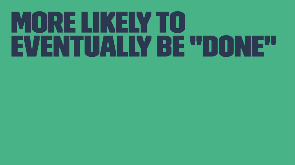 """more likely to eventually be """"done"""""""