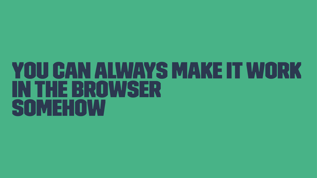 you can always make it work in the browser some...
