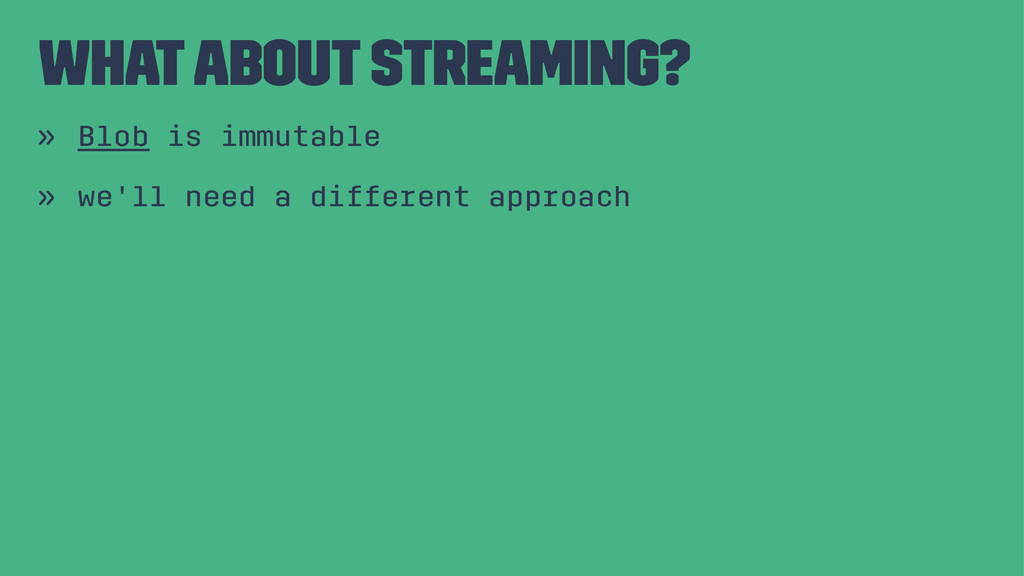 what about streaming? » Blob is immutable » we'...