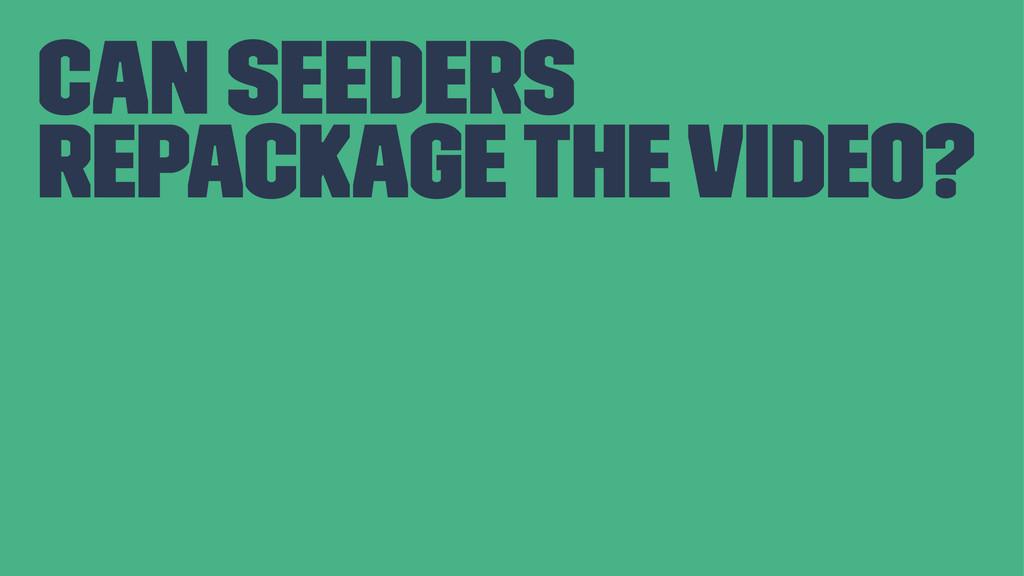 can seeders repackage the video?
