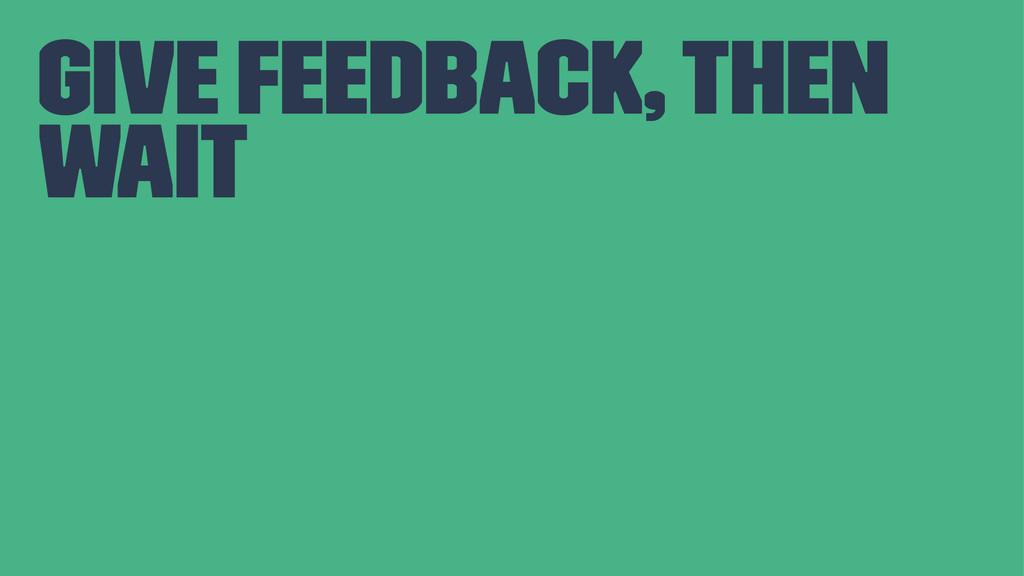 give feedback, then wait
