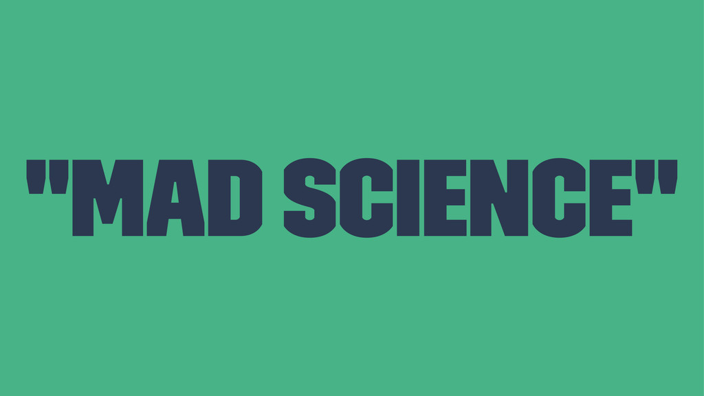 """""""Mad science"""""""
