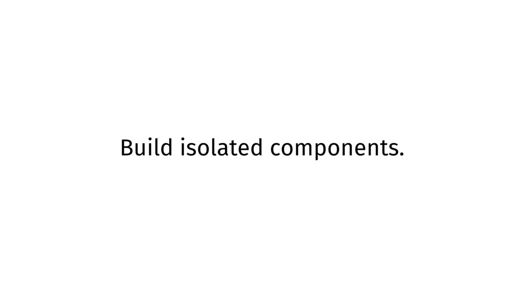 Build isolated components.