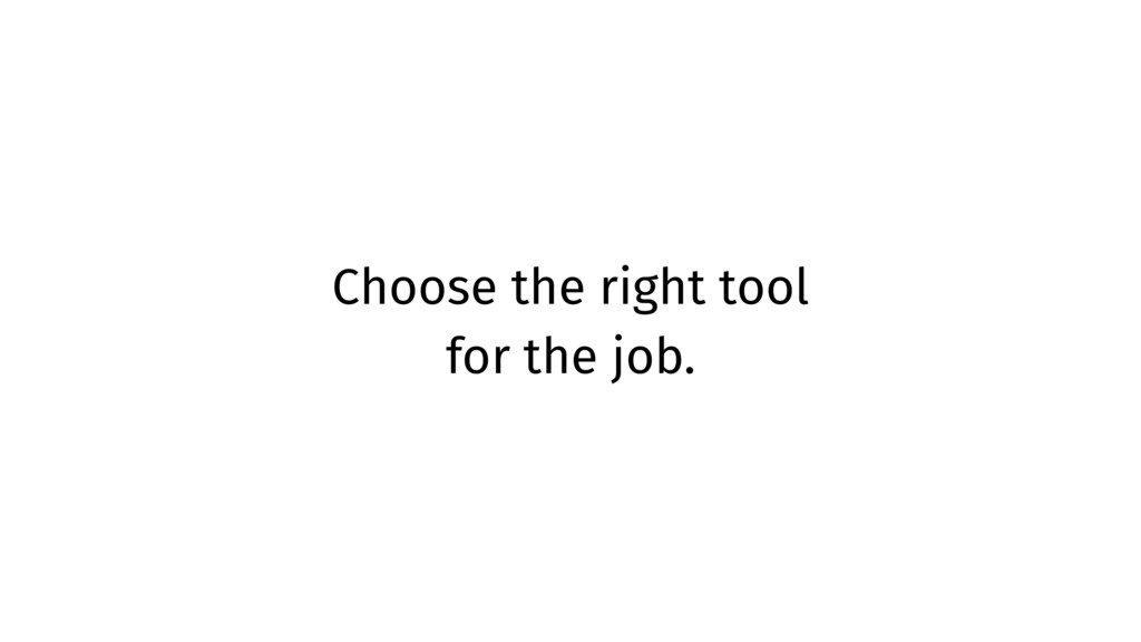 Choose the right tool for the job.