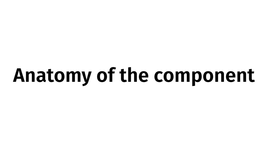Anatomy of the component