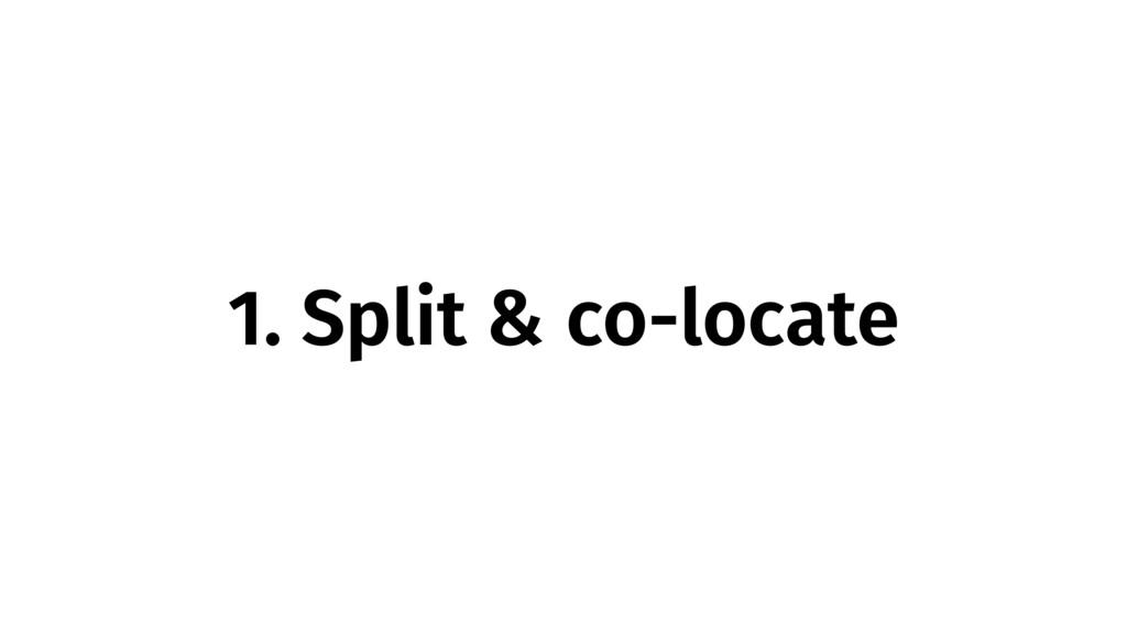 1. Split & co-locate