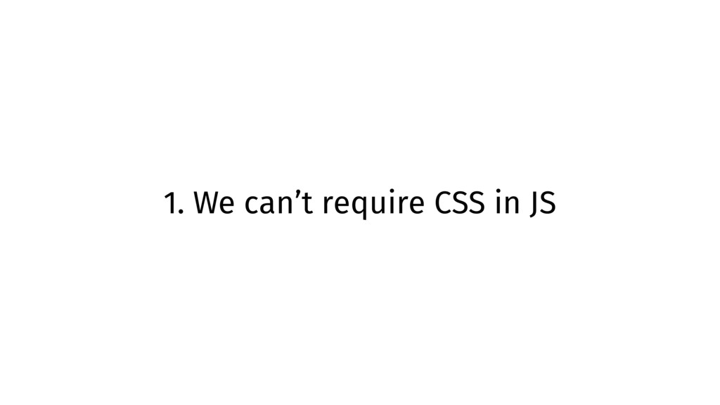 1. We can't require CSS in JS