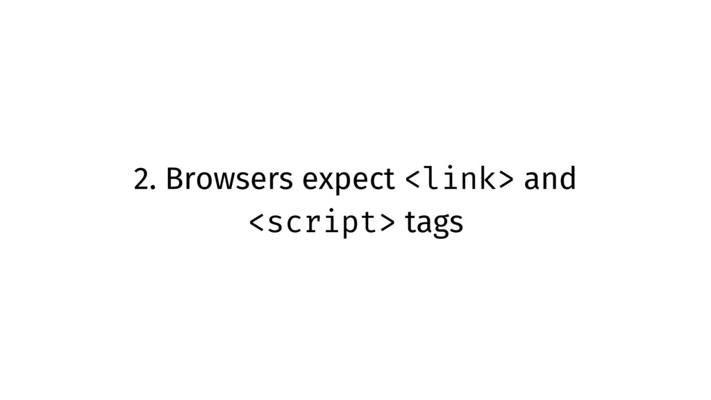 2. Browsers expect <link> and <script> tags