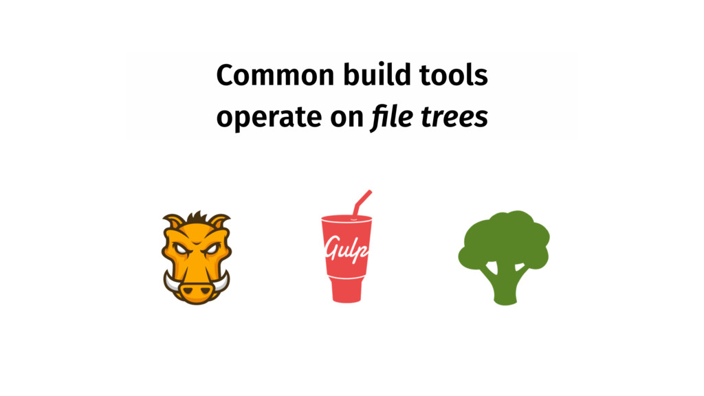 Common build tools operate on file trees