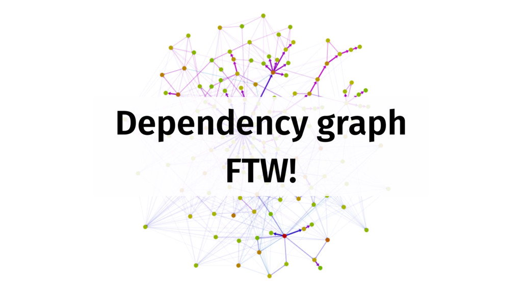 Dependency graph FTW!