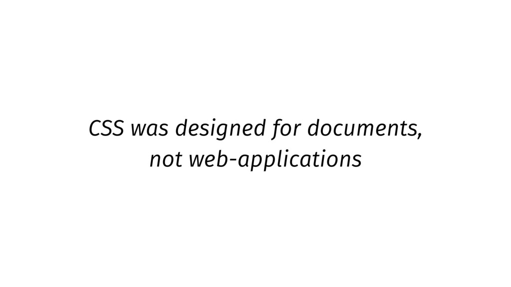 CSS was designed for documents, not web-applica...