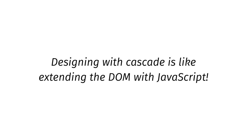 Designing with cascade is like extending the DO...