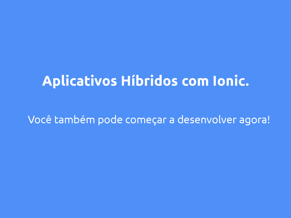 Aplicativos Híbridos com Ionic. Você também pod...