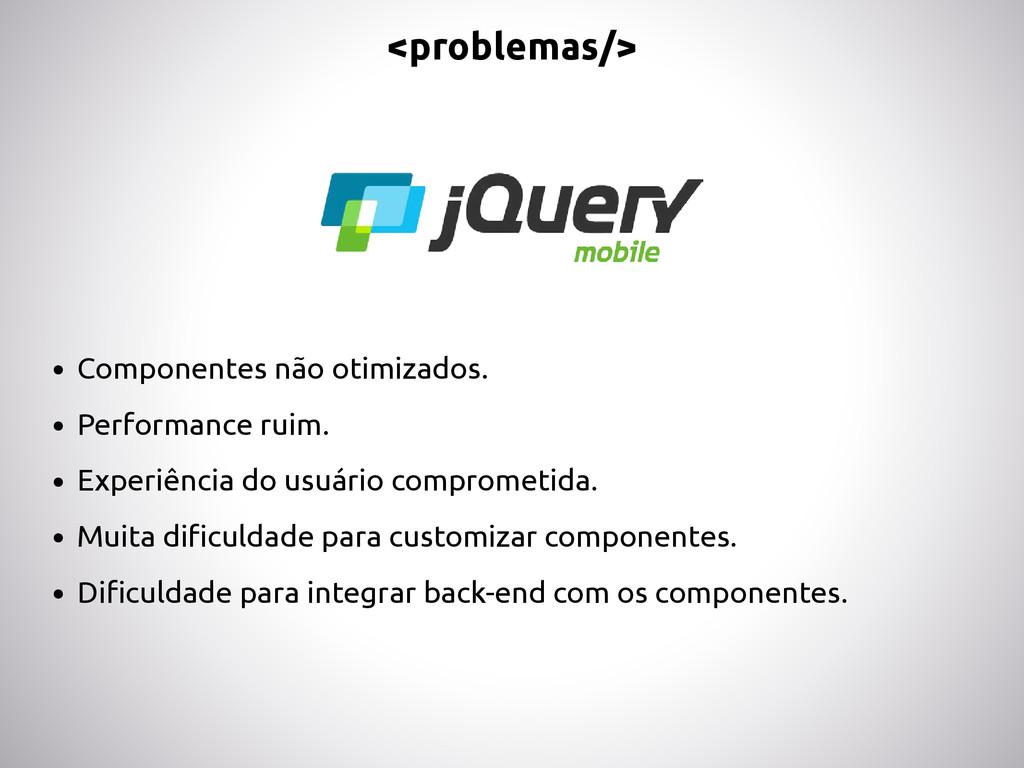 <problemas/> • Componentes não otimizados. • Pe...