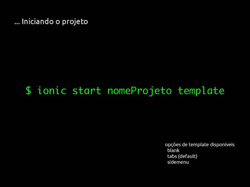 ... Iniciando o projeto $ ionic start nomeProje...