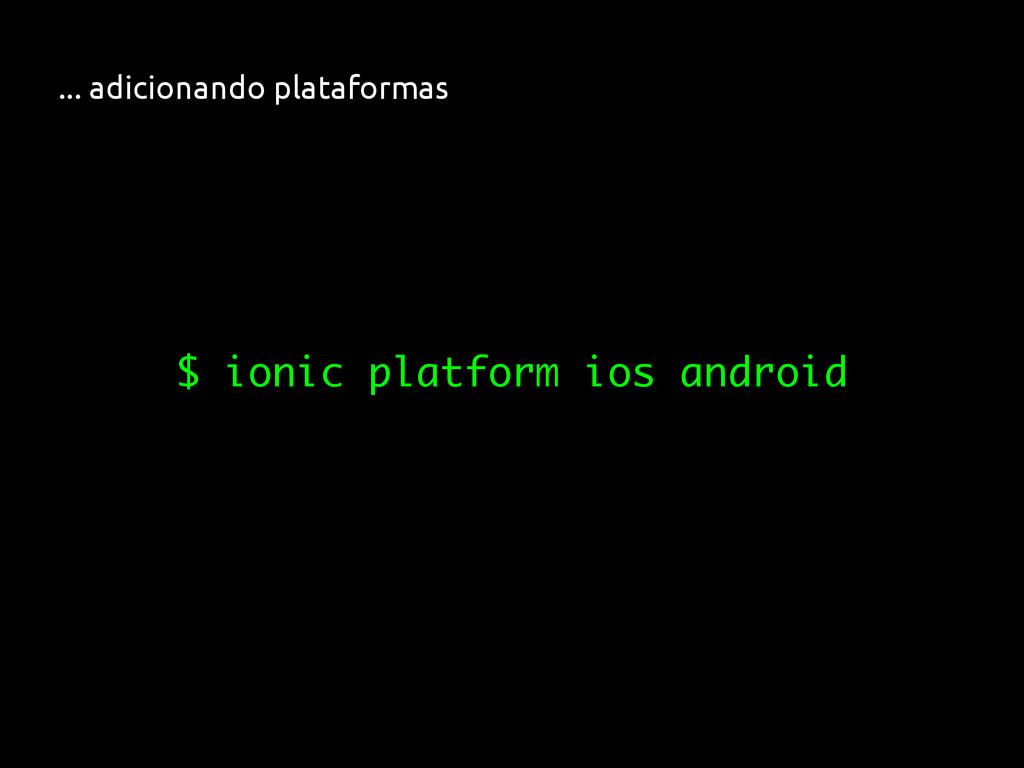 ... adicionando plataformas $ ionic platform io...