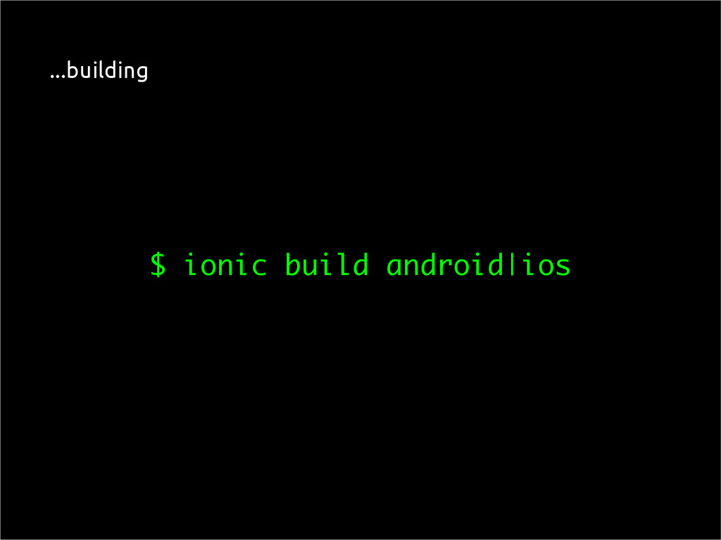 $ ionic build android|ios ...building
