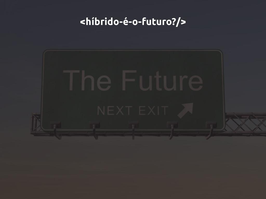 <híbrido-é-o-futuro?/>
