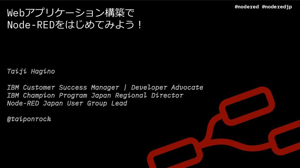 Webアプリケーション構築で Node-REDをはじめてみよう︕ Taiji Hagino I...
