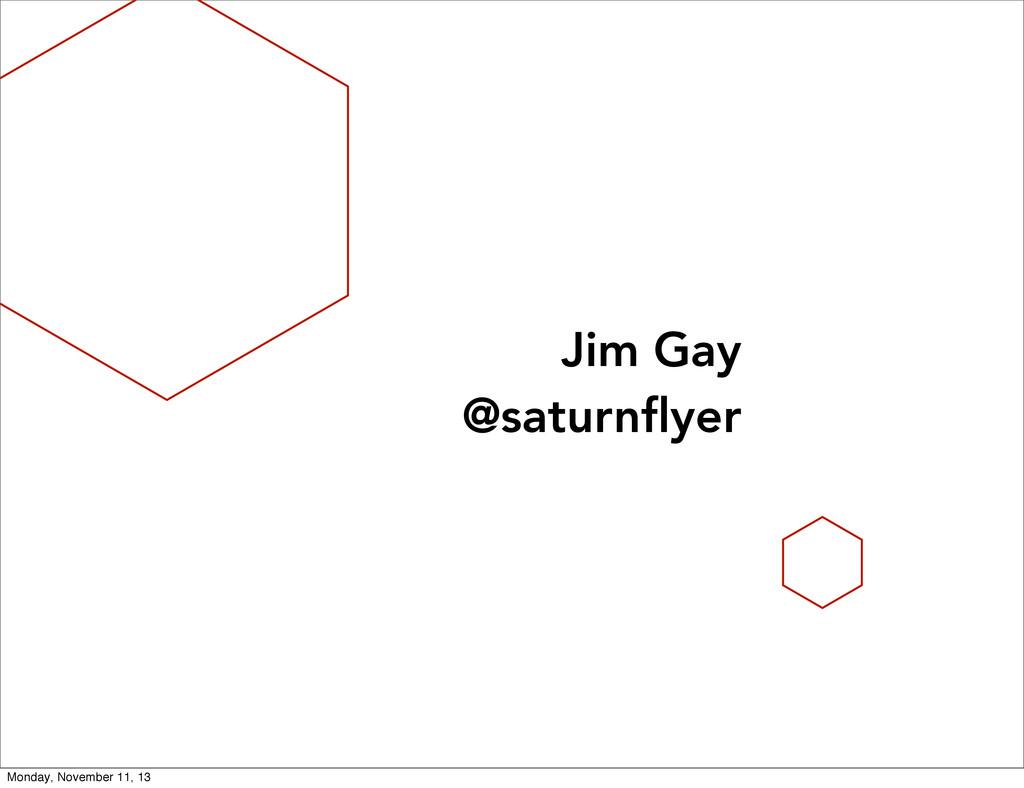 Jim Gay @saturnflyer Monday, November 11, 13