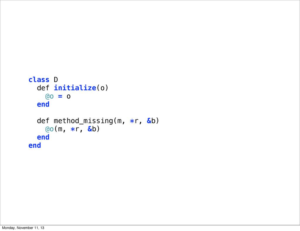 class D def initialize(o) @o = o end def method...