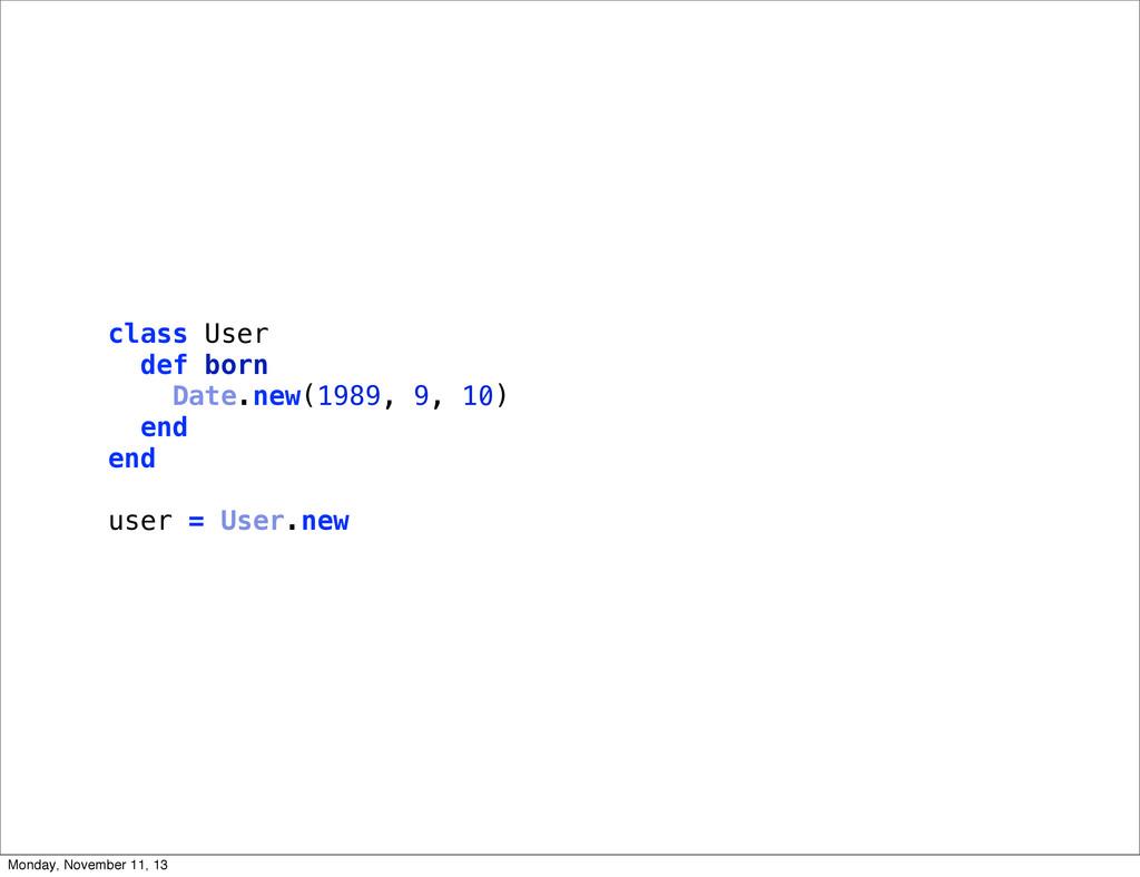 class User def born Date.new(1989, 9, 10) end e...