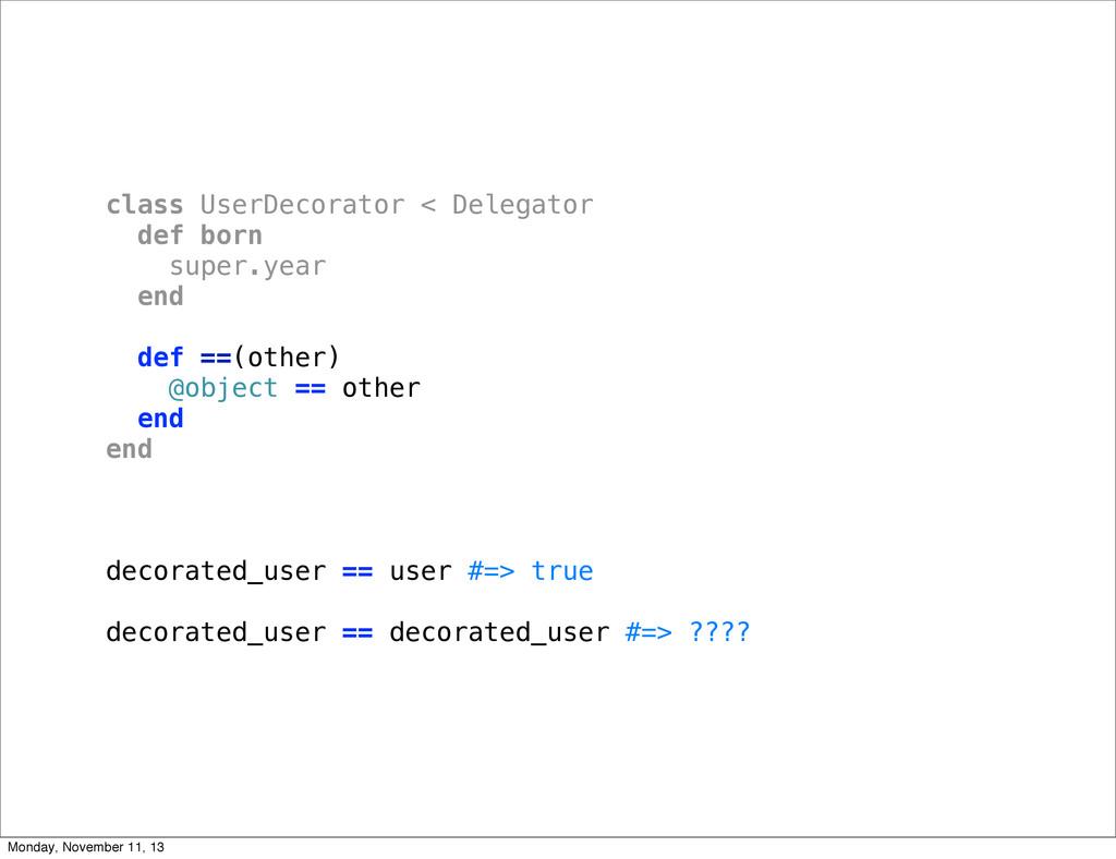 class UserDecorator < Delegator def born super....