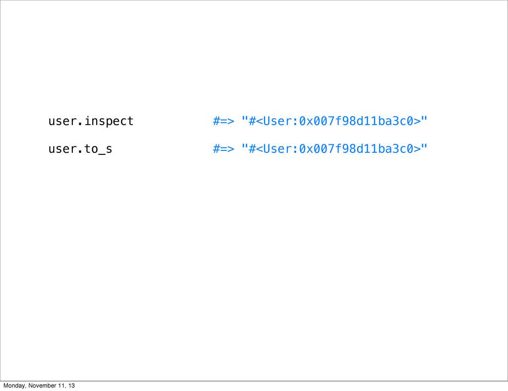 "user.inspect #=> ""#<User:0x007f98d11ba3c0>"" use..."