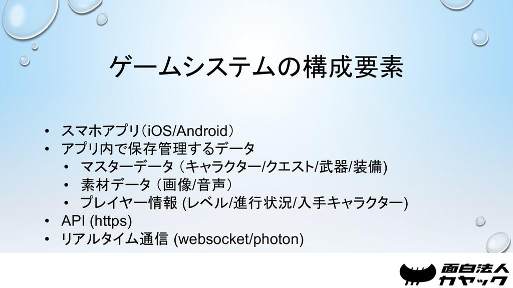 ゲームシステムの構成要素 • スマホアプリ(iOS/Android) • アプリ内で保存管理す...