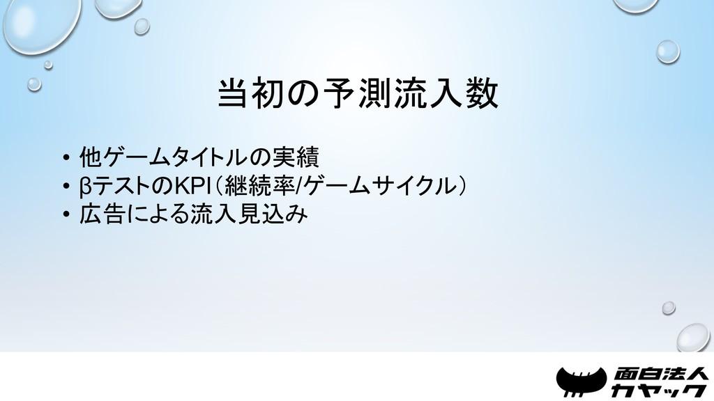 当初の予測流入数 • 他ゲームタイトルの実績 • βテストのKPI(継続率/ゲームサイクル) ...