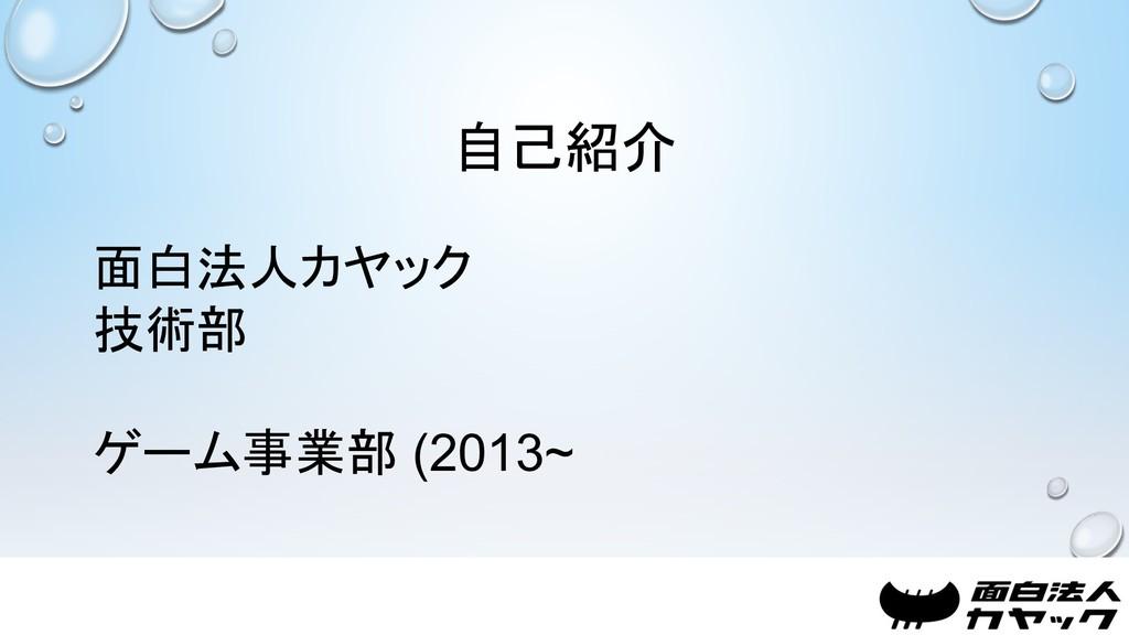 自己紹介 面白法人カヤック 技術部 ゲーム事業部 (2013~
