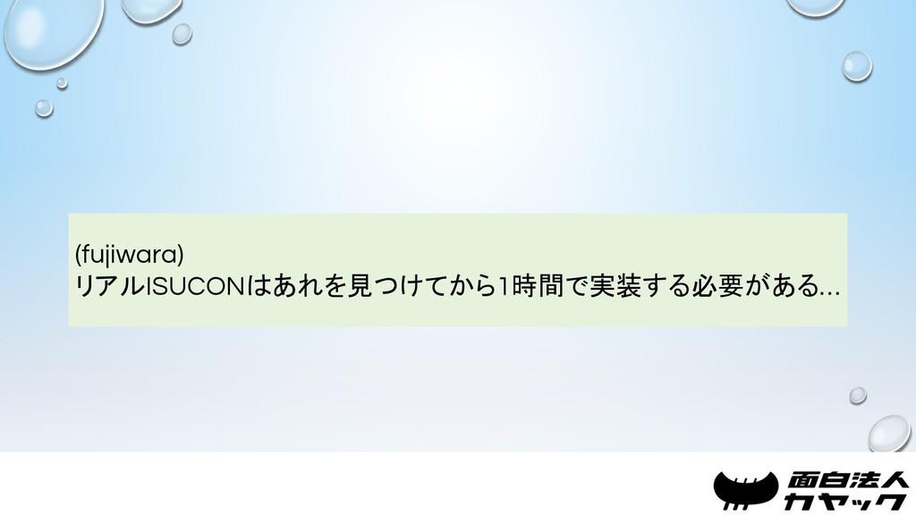 (fujiwara) リアルISUCONはあれを見つけてから1時間で実装する必要がある…