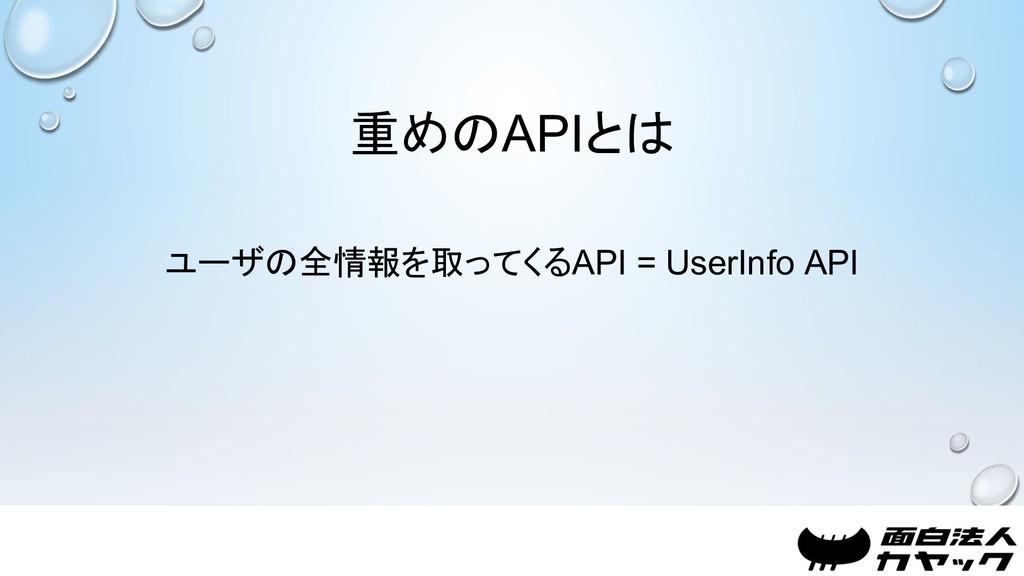 重めのAPIとは ユーザの全情報を取ってくるAPI = UserInfo API