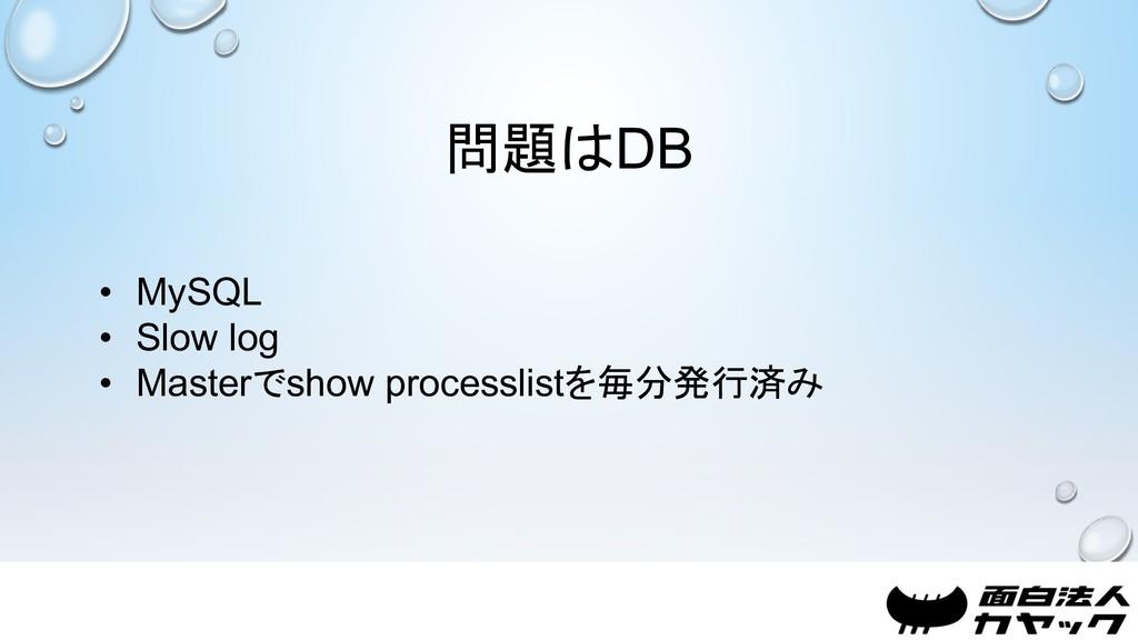 問題はDB • MySQL • Slow log • Masterでshow processl...