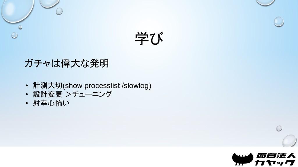 学び ガチャは偉大な発明 • 計測大切(show processlist /slowlog) ...