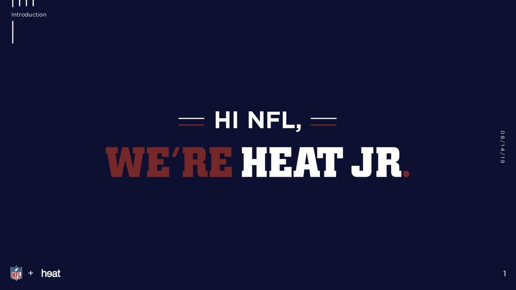 HI NFL, + 1 Introduction WE'RE HEAT JR. 0 8 / 1...