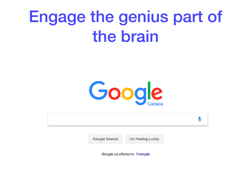 Engage the genius part of the brain