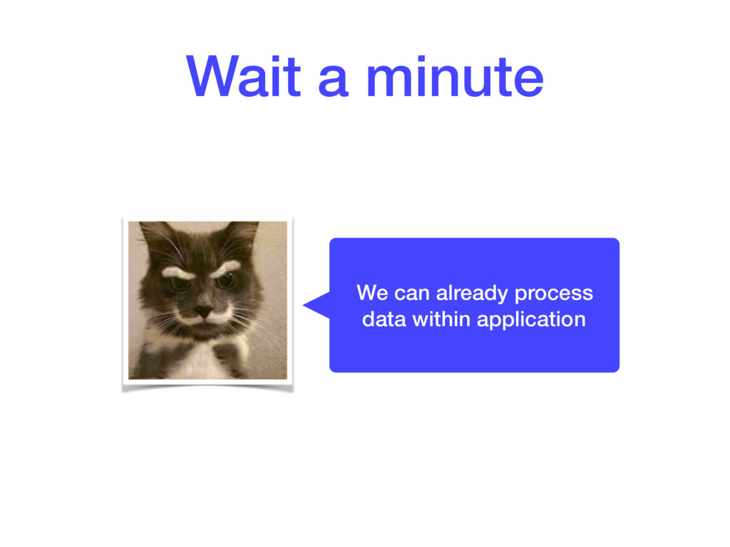 Wait a minute We can already process data withi...