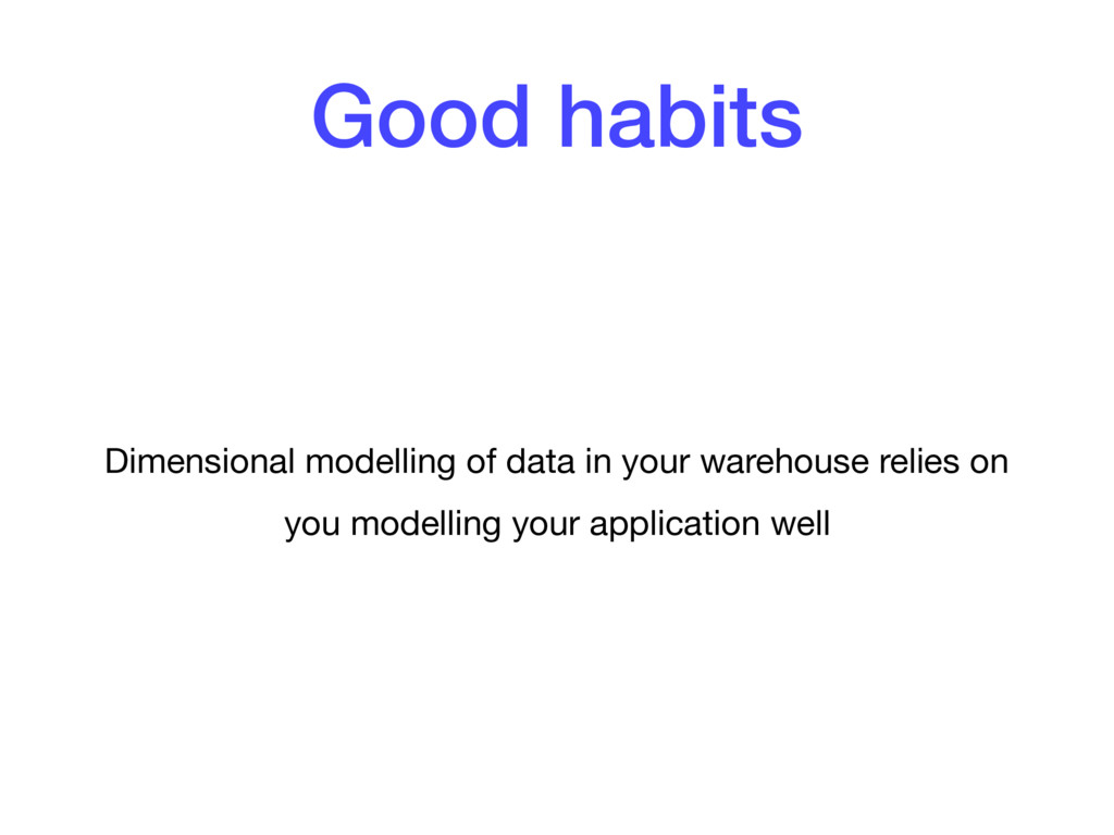 Good habits Dimensional modelling of data in yo...