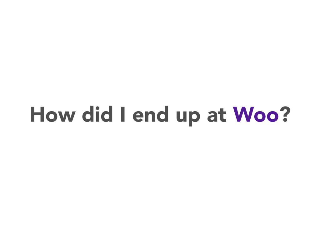 How did I end up at Woo?