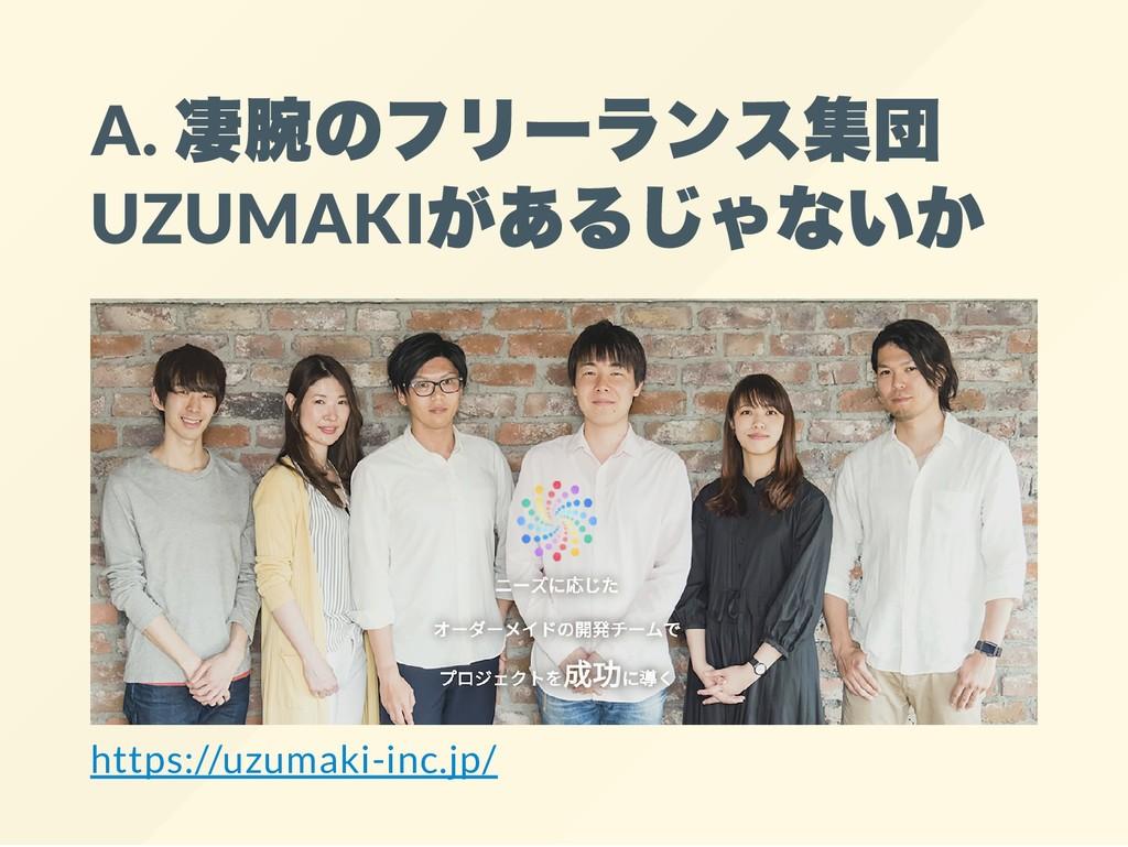 A. 凄腕のフリーランス集団 UZUMAKI があるじゃないか https://uzumaki...