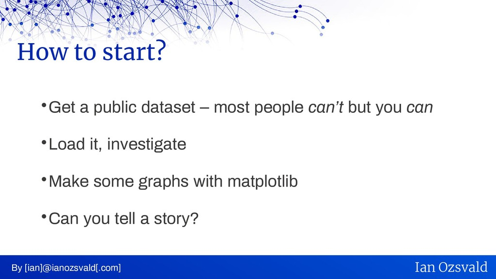  Get a public dataset – most people can't but ...