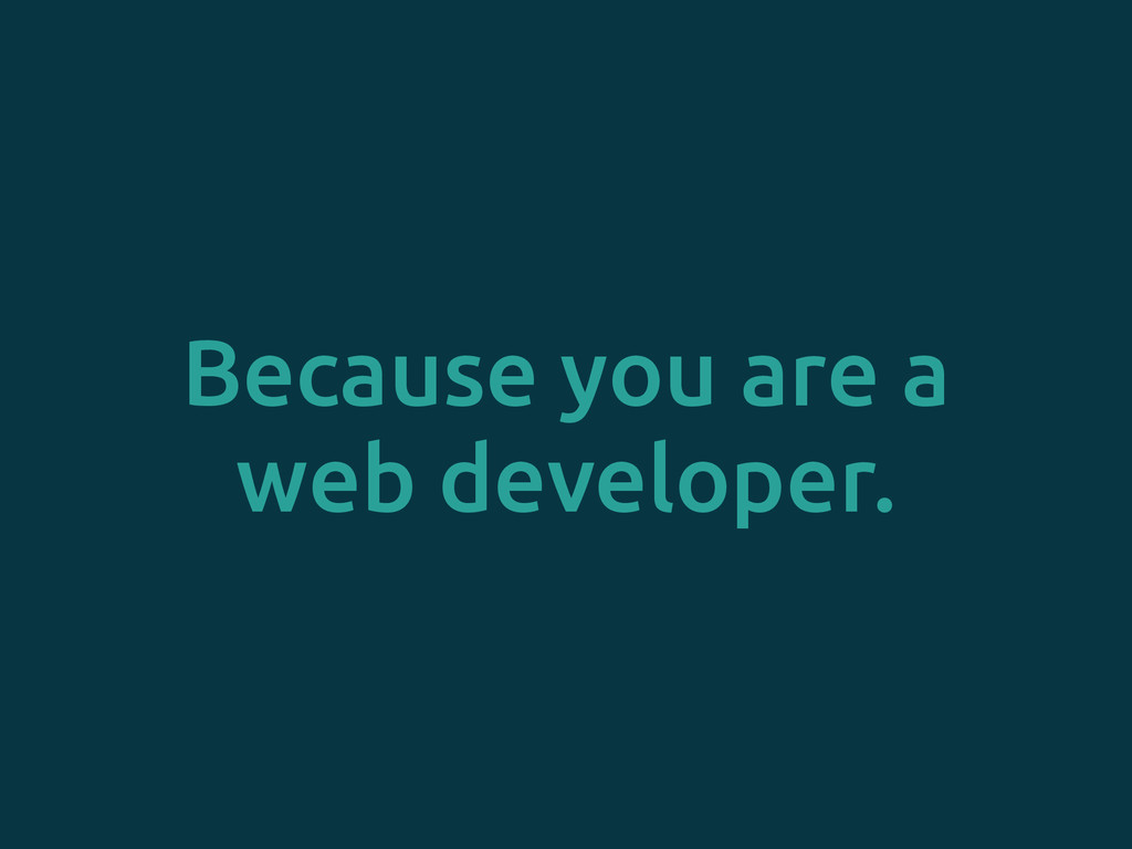 Because you are a web developer.