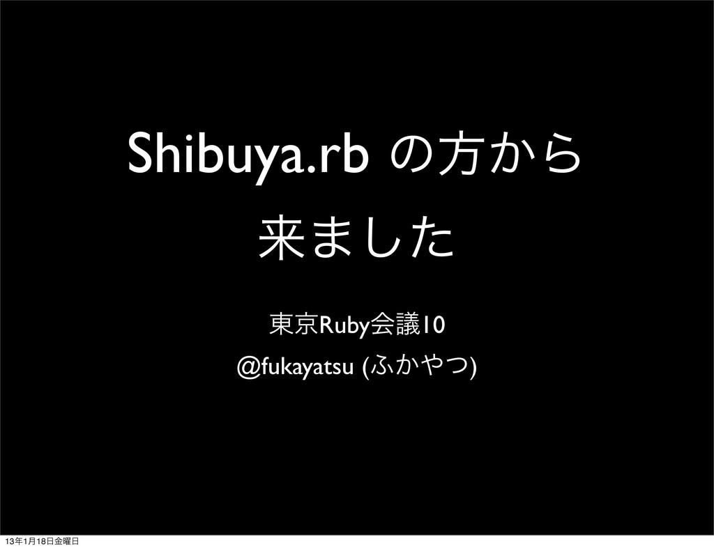 Shibuya.rb ͷํ͔Β དྷ·ͨ͠ ౦ژRubyձٞ10 @fukayatsu (;͔...