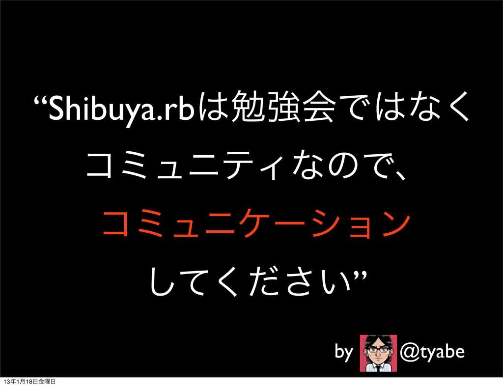 """""""Shibuya.rbษڧձͰͳ͘ ίϛϡχςΟͳͷͰɺ ίϛϡχέʔγϣϯ ͍ͯͩ͘͠͞..."""