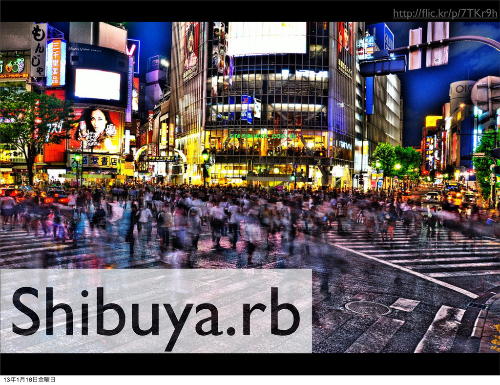 http://flic.kr/p/7TKr9h Shibuya.rb 131݄18༵ۚ
