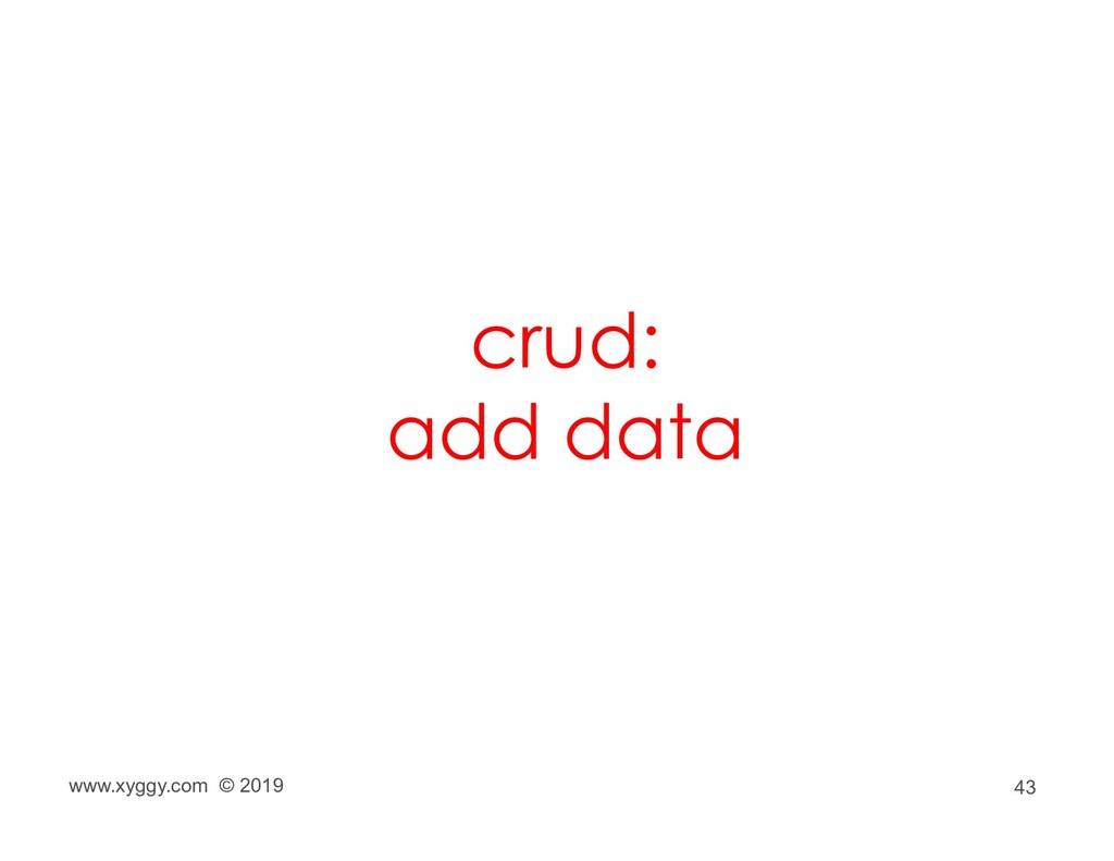 43 crud: add data www.xyggy.com © 2019