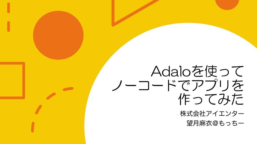 Adaloを使って ノーコードでアプリを 作ってみた גࣜձࣾΞΠΤϯλʔ ݄ຑҥˏͬͪʔ