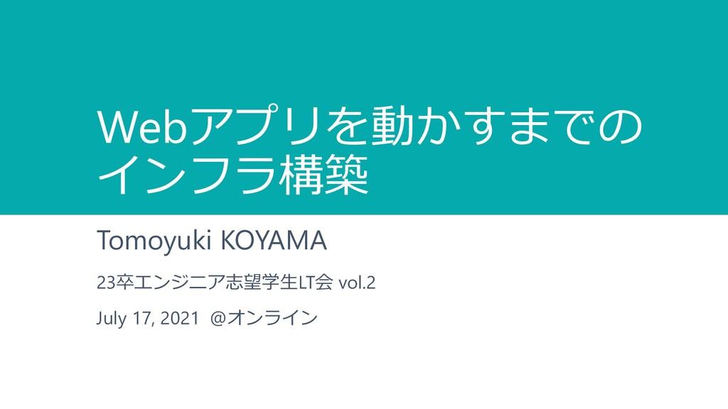 Webアプリを動かすまでの インフラ構築 Tomoyuki KOYAMA 23卒エンジニア志望...