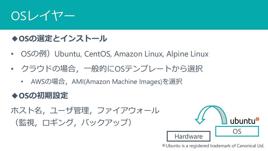 OSレイヤー ◆OSの選定とインストール • OSの例)Ubuntu, CentOS, Ama...